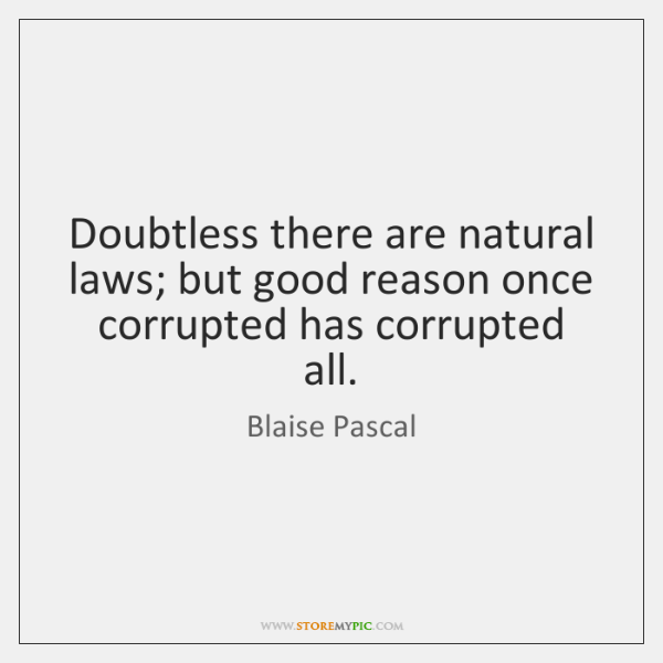 Doubtless there are natural laws; but good reason once corrupted has corrupted ...