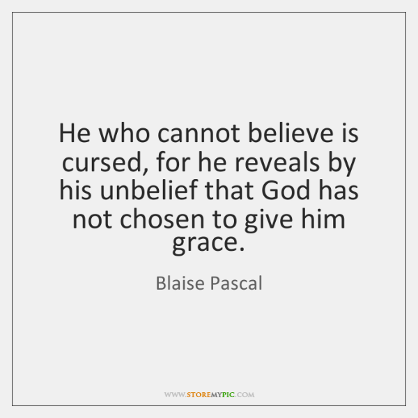 He who cannot believe is cursed, for he reveals by his unbelief ...