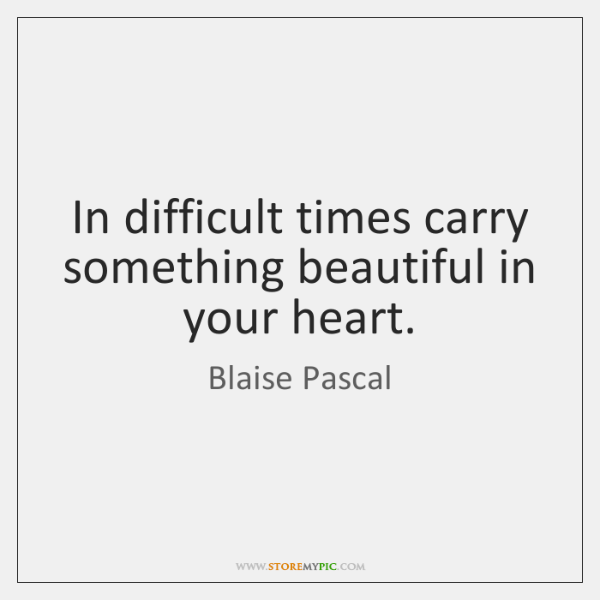 In difficult times carry something beautiful in your heart.