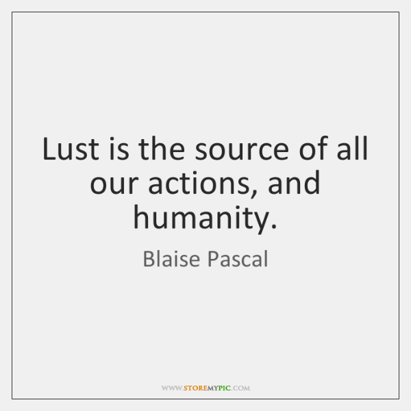 Lust is the source of all our actions, and humanity.