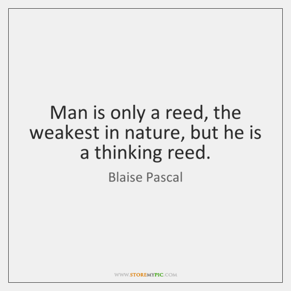 Man is only a reed, the weakest in nature, but he is ...