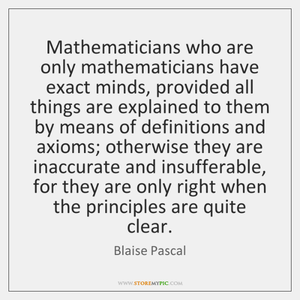 Mathematicians who are only mathematicians have exact minds, provided all things are ...
