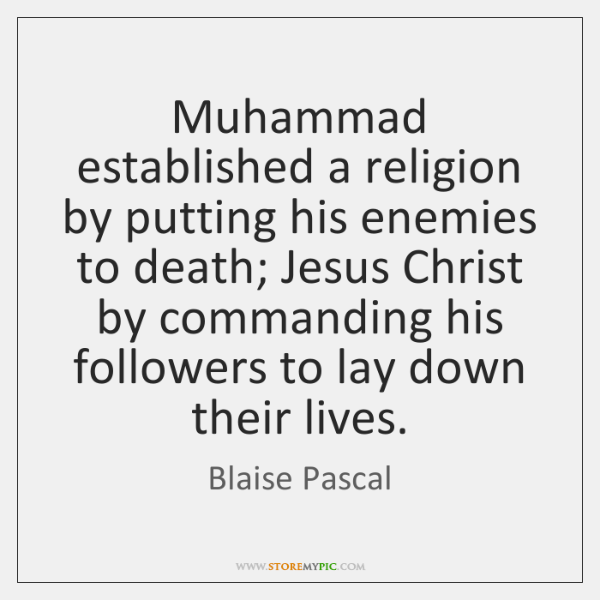 Muhammad established a religion by putting his enemies to death; Jesus Christ ...