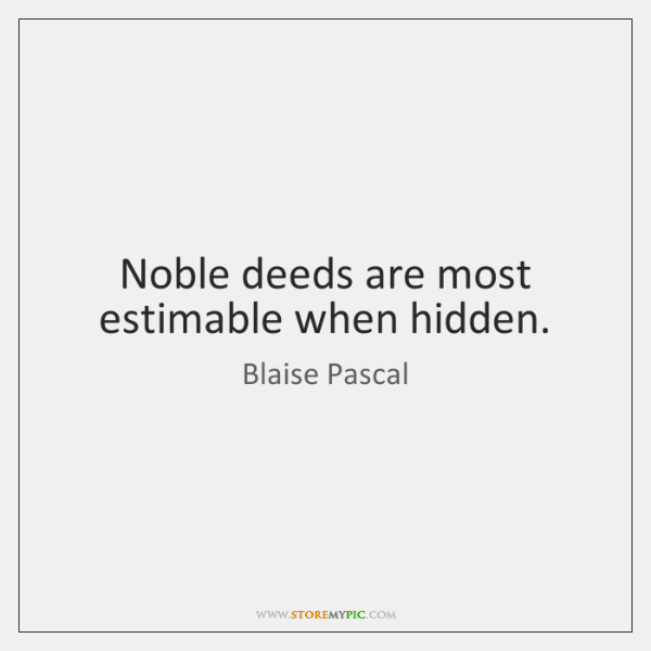 Noble deeds are most estimable when hidden.