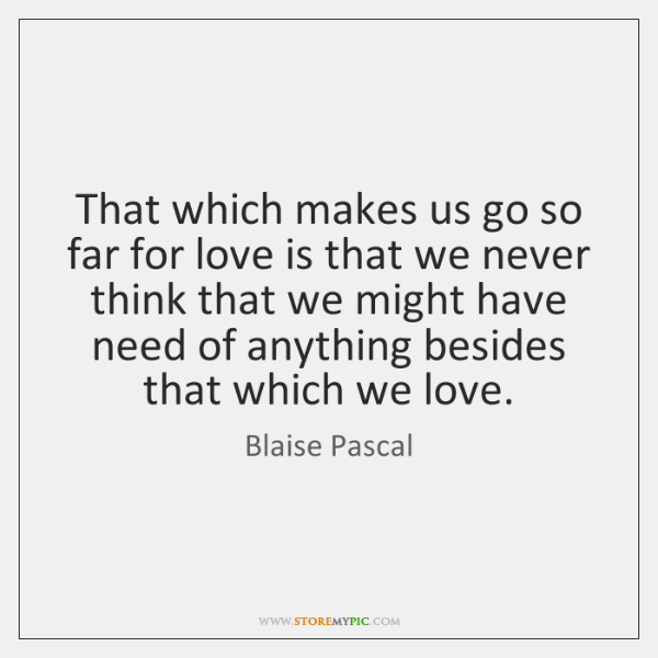 That which makes us go so far for love is that we ...