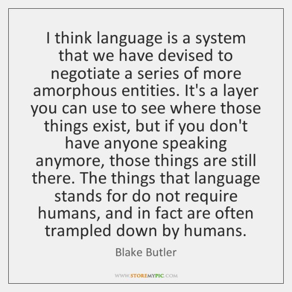 I think language is a system that we have devised to negotiate ...
