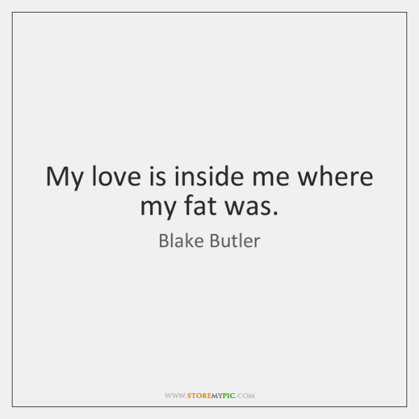 My love is inside me where my fat was.