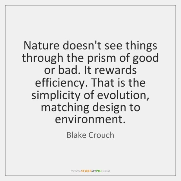 Nature doesn't see things through the prism of good or bad. It ...