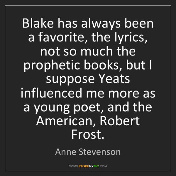 Anne Stevenson: Blake has always been a favorite, the lyrics, not so...