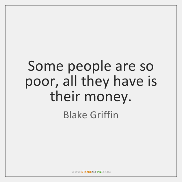 Some people are so poor, all they have is their money.
