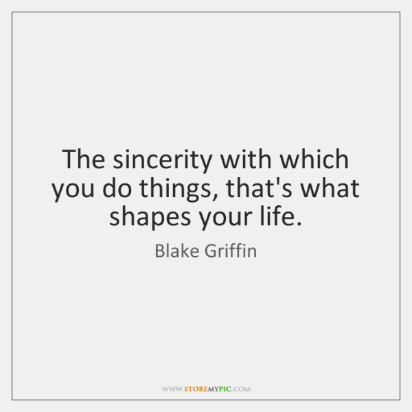 The sincerity with which you do things, that's what shapes your life.