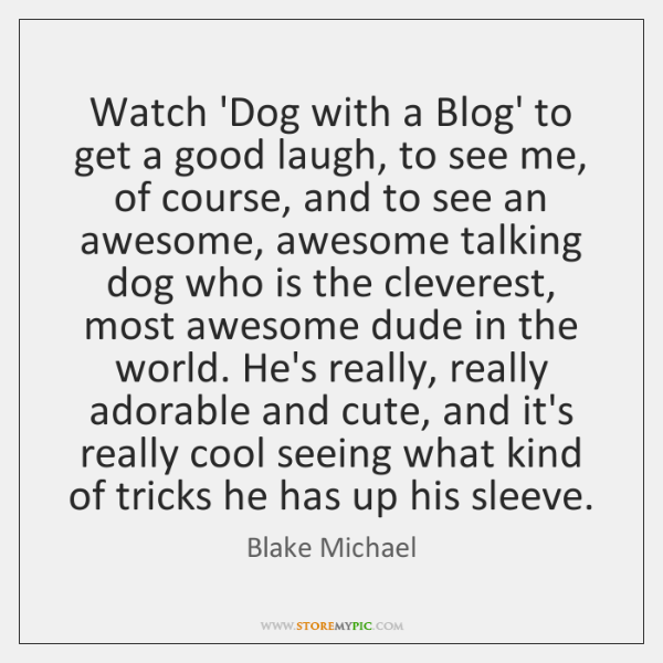 Watch 'Dog with a Blog' to get a good laugh, to see ...