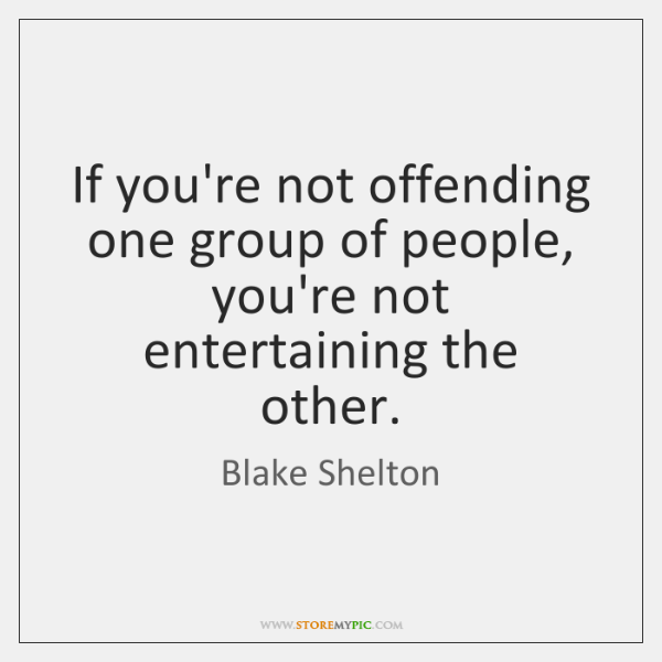 If you're not offending one group of people, you're not entertaining the ...