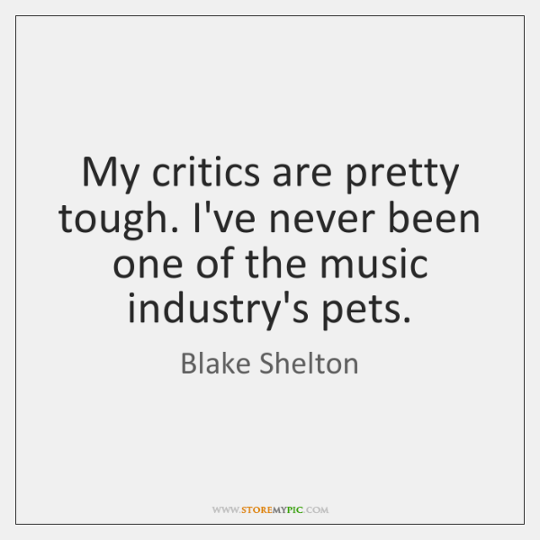 My critics are pretty tough. I've never been one of the music ...