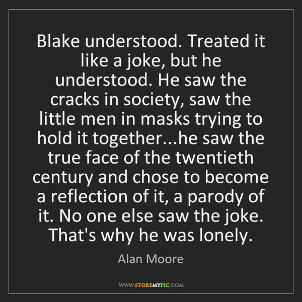 Alan Moore: Blake understood. Treated it like a joke, but he understood....
