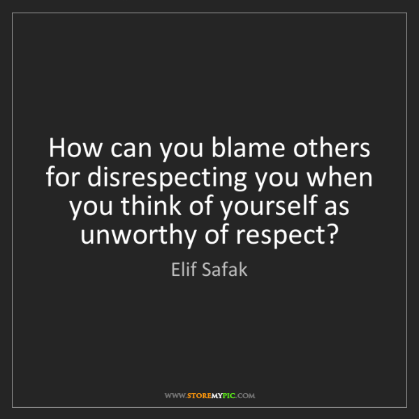 Elif Safak: How can you blame others for disrespecting you when you...