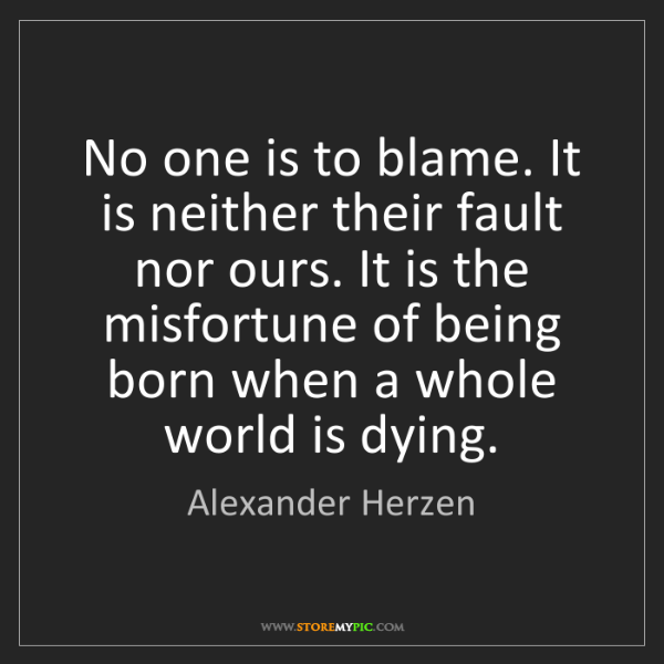 Alexander Herzen: No one is to blame. It is neither their fault nor ours....