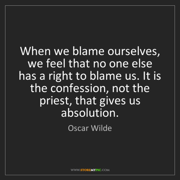 Oscar Wilde: When we blame ourselves, we feel that no one else has...