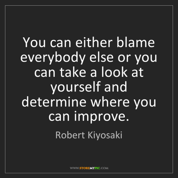 Robert Kiyosaki: You can either blame everybody else or you can take a...