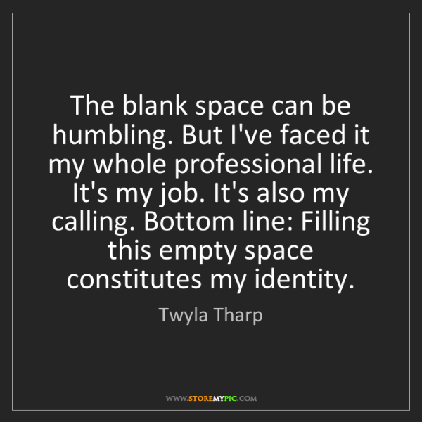 Twyla Tharp: The blank space can be humbling. But I've faced it my...