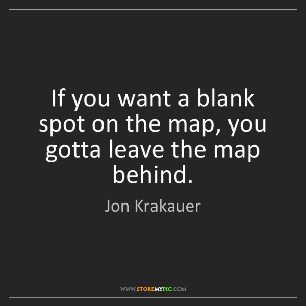 Jon Krakauer: If you want a blank spot on the map, you gotta leave...