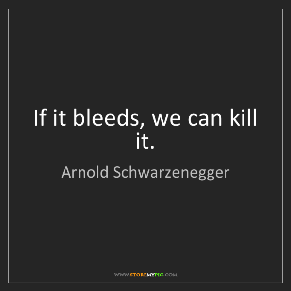 Arnold Schwarzenegger: If it bleeds, we can kill it.