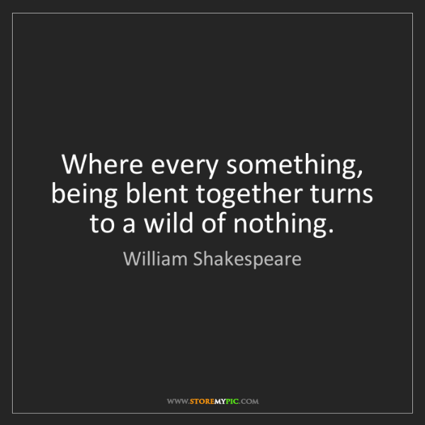 William Shakespeare: Where every something, being blent together turns to...