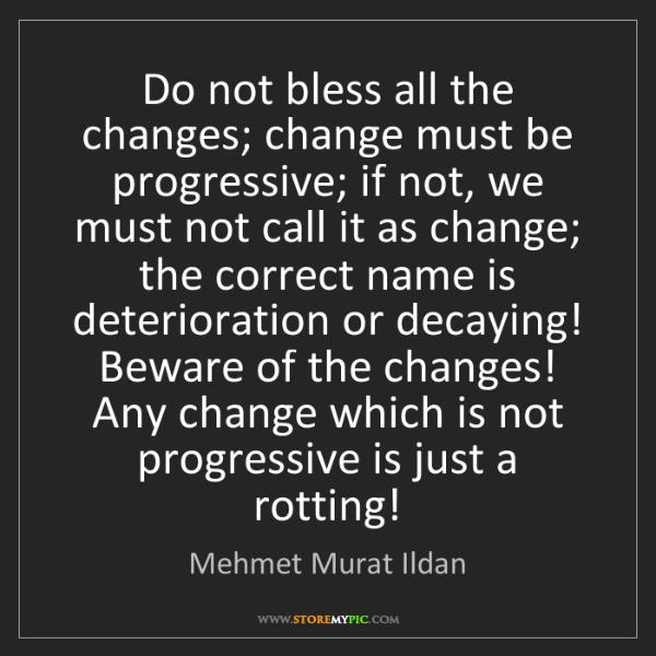 Mehmet Murat Ildan: Do not bless all the changes; change must be progressive;...