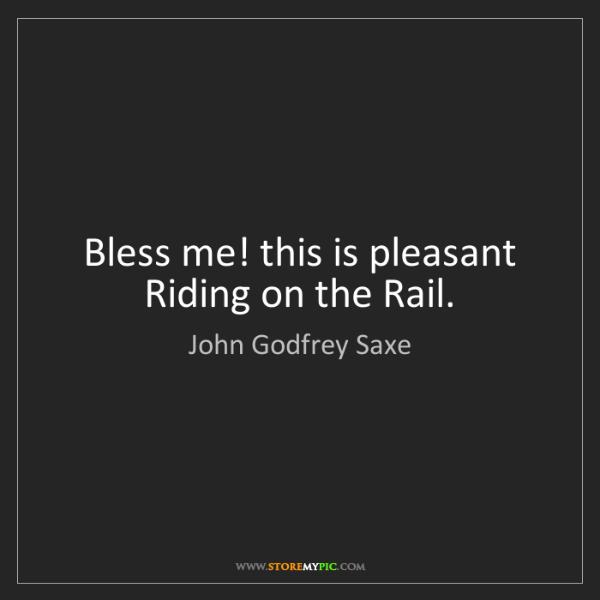 John Godfrey Saxe: Bless me! this is pleasant   Riding on the Rail.