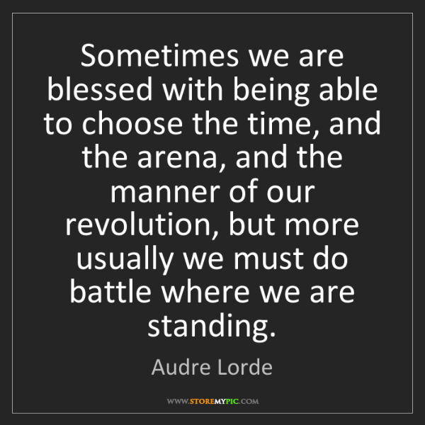 Audre Lorde: Sometimes we are blessed with being able to choose the...