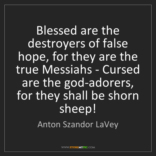 Anton Szandor LaVey: Blessed are the destroyers of false hope, for they are...