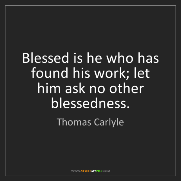 Thomas Carlyle: Blessed is he who has found his work; let him ask no...