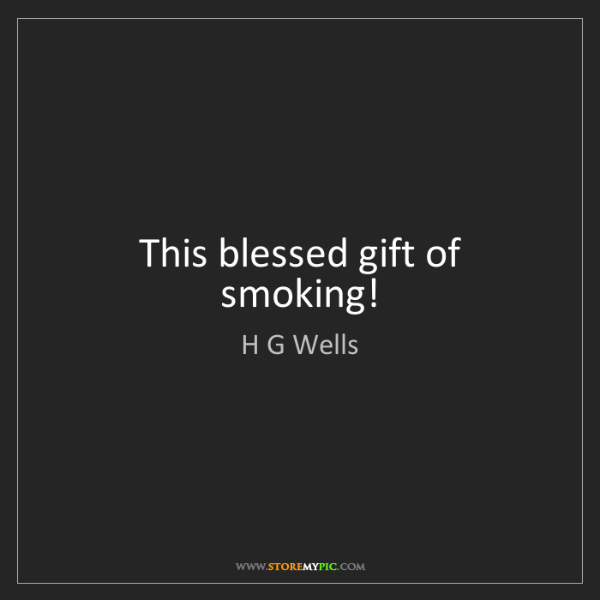 H G Wells: This blessed gift of smoking!