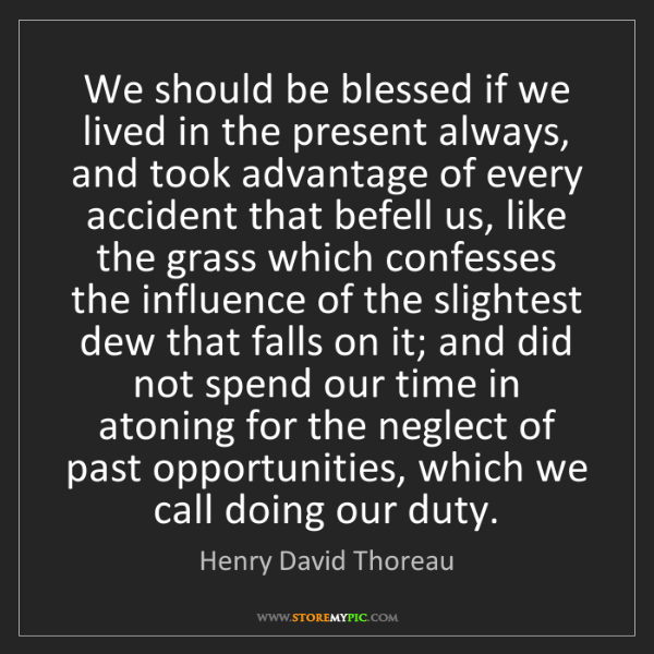 Henry David Thoreau: We should be blessed if we lived in the present always,...