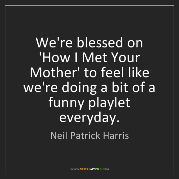 Neil Patrick Harris: We're blessed on 'How I Met Your Mother' to feel like...