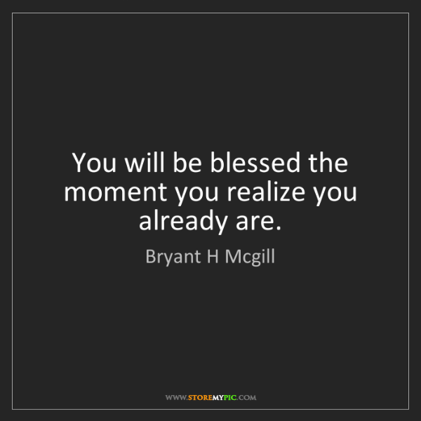 Bryant H Mcgill: You will be blessed the moment you realize you already...