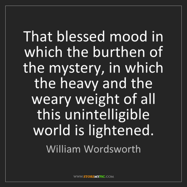 William Wordsworth: That blessed mood in which the burthen of the mystery,...