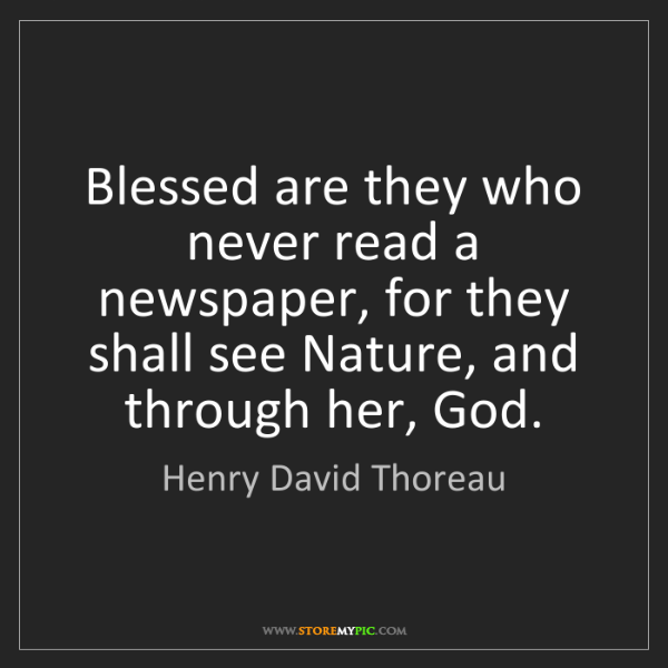 Henry David Thoreau: Blessed are they who never read a newspaper, for they...