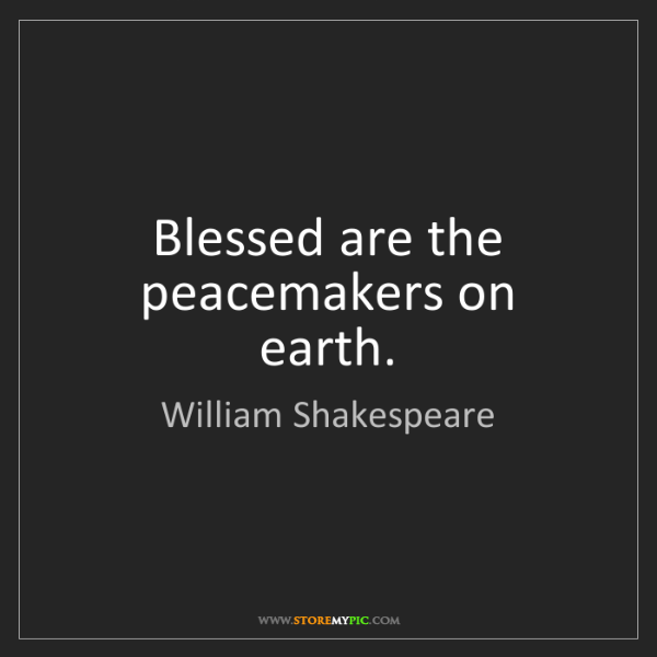 William Shakespeare: Blessed are the peacemakers on earth.