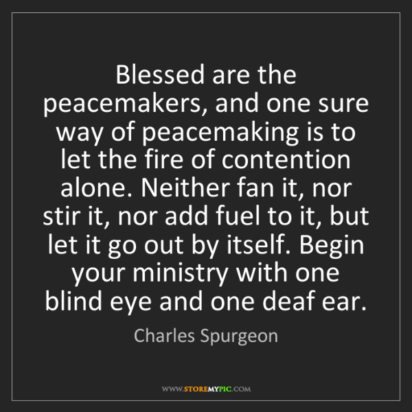 Charles Spurgeon: Blessed are the peacemakers, and one sure way of peacemaking...