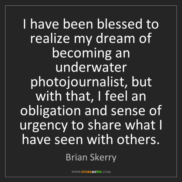 Brian Skerry: I have been blessed to realize my dream of becoming an...