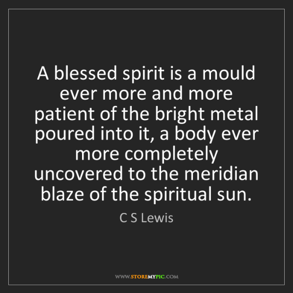 C S Lewis: A blessed spirit is a mould ever more and more patient...