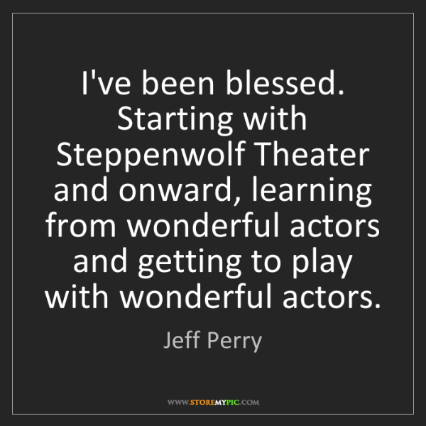 Jeff Perry: I've been blessed. Starting with Steppenwolf Theater...