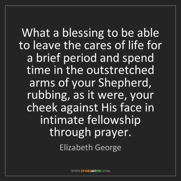Elizabeth George: What a blessing to be able to leave the cares of life...