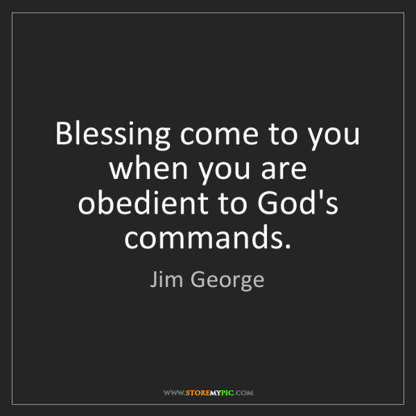 Jim George: Blessing come to you when you are obedient to God's commands.
