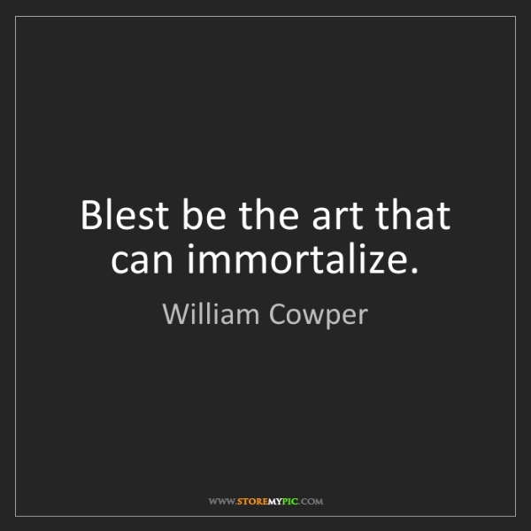William Cowper: Blest be the art that can immortalize.