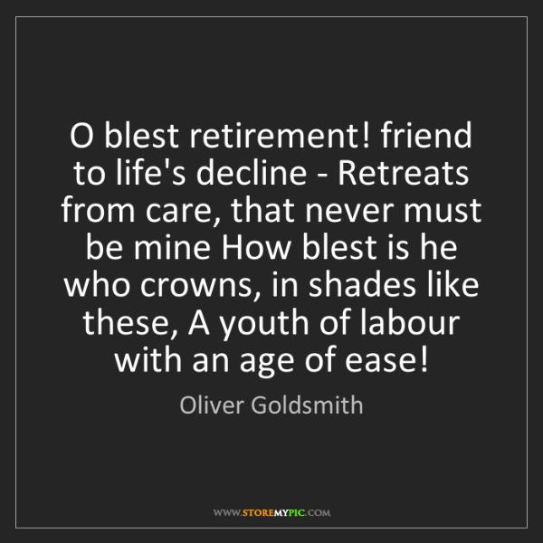 Oliver Goldsmith: O blest retirement! friend to life's decline - Retreats...