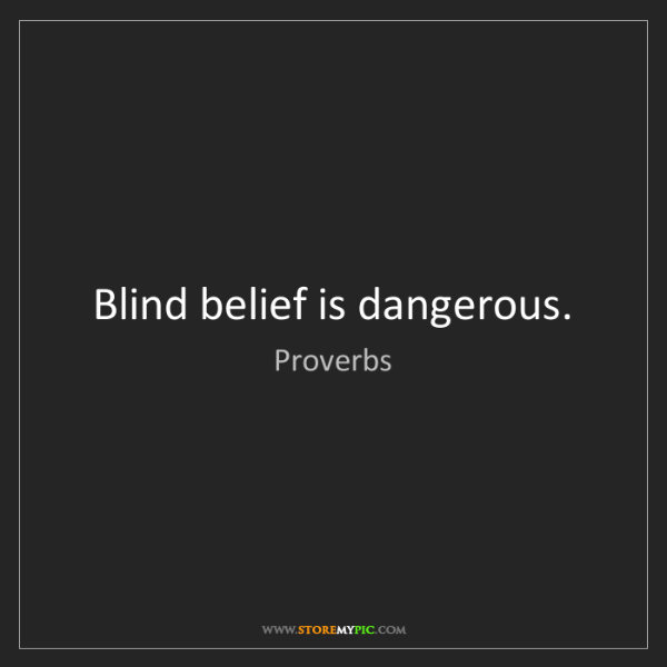 Proverbs: Blind belief is dangerous.
