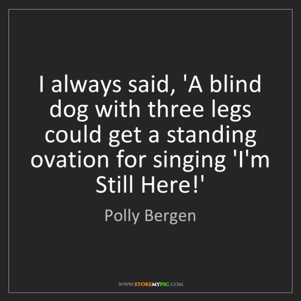 Polly Bergen: I always said, 'A blind dog with three legs could get...