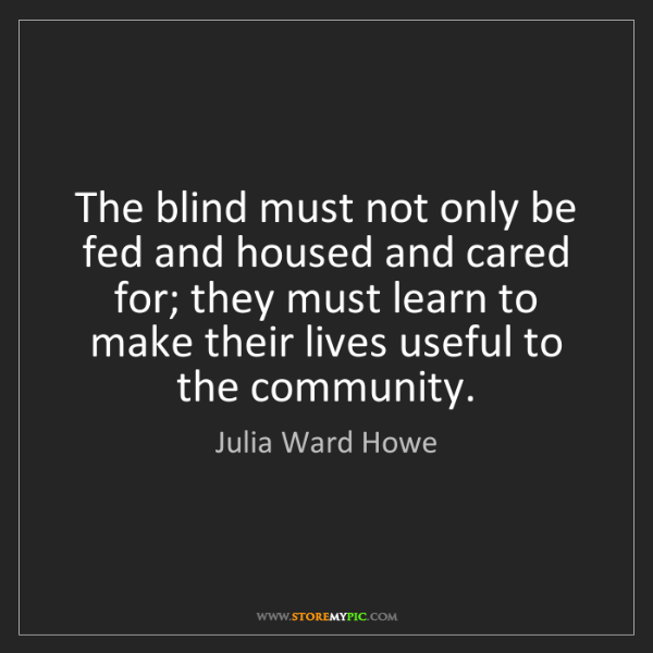 Julia Ward Howe: The blind must not only be fed and housed and cared for;...